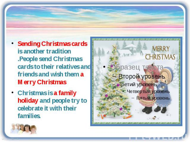 Sending Christmas cards is another tradition .People send Christmas cards to their relatives and friends and wish them a Merry Christmas Christmas is a family holiday and people try to celebrate it with their families.