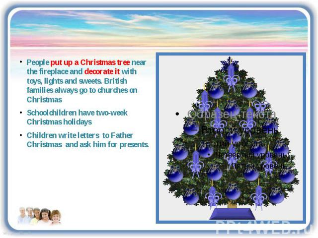 People put up a Christmas tree near the fireplace and decorate it with toys, lights and sweets. British families always go to churches on Christmas Schoolchildren have two-week Christmas holidays Children write letters to Father Christmas and ask hi…