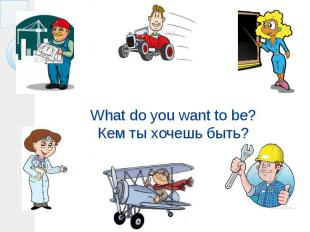 What do you want to be? Кем ты хочешь быть?