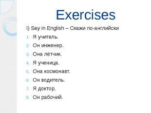 Exercises I) Say in English – Скажи по-английски Я учитель. Он инженер. Она лётч