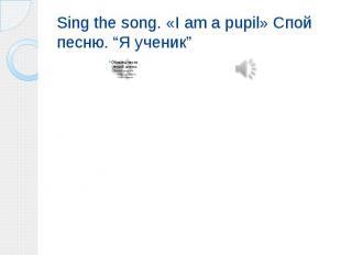 """Sing the song. «I am a pupil» Спой песню. """"Я ученик"""""""