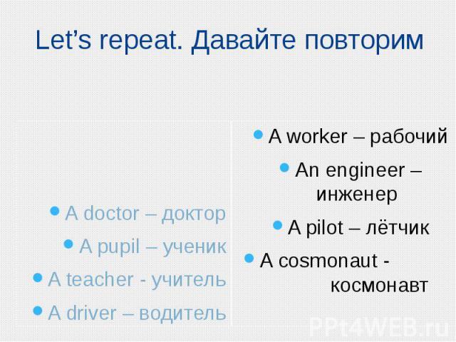 Let's repeat. Давайте повторим A doctor – доктор A pupil – ученик A teacher - учитель A driver – водитель