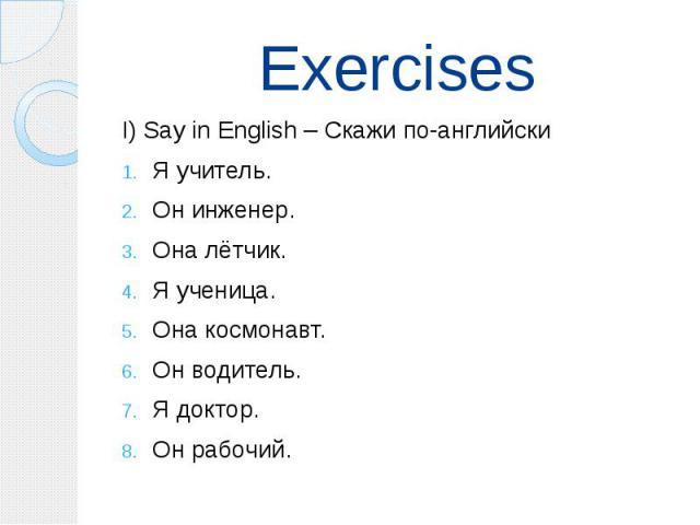 Exercises I) Say in English – Скажи по-английски Я учитель. Он инженер. Она лётчик. Я ученица. Она космонавт. Он водитель. Я доктор. Он рабочий.
