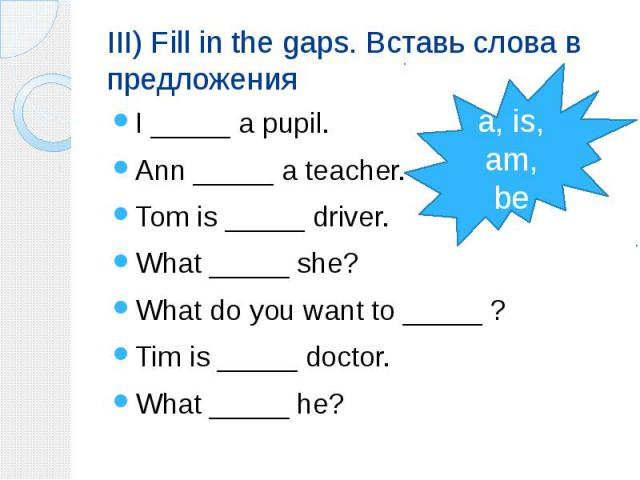 III) Fill in the gaps. Вставь слова в предложения I _____ a pupil. Ann _____ a teacher. Tom is _____ driver. What _____ she? What do you want to _____ ? Tim is _____ doctor. What _____ he?