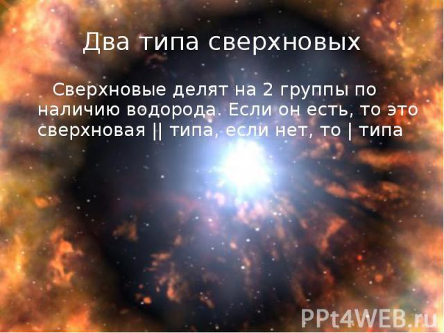 Сверхновые делят на 2 группы по наличию водорода. Если он есть, то это сверхновая || типа, если нет, то | типа Сверхновые делят на 2 группы по наличию водорода. Если он есть, то это сверхновая || типа, если нет, то | типа