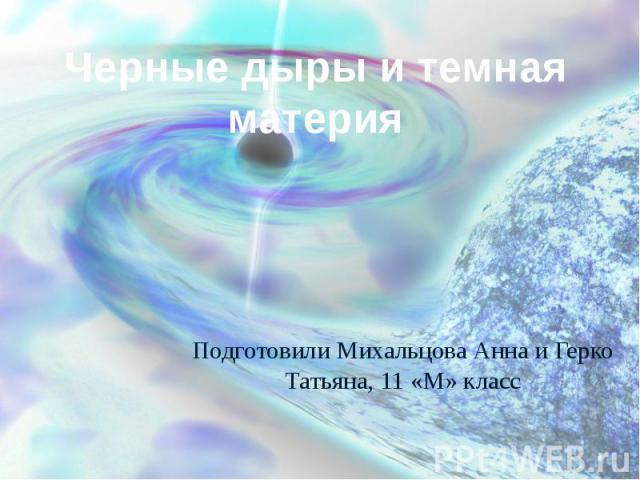 Черные дыры и темная материя Подготовили Михальцова Анна и Герко Татьяна, 11 «М» класс
