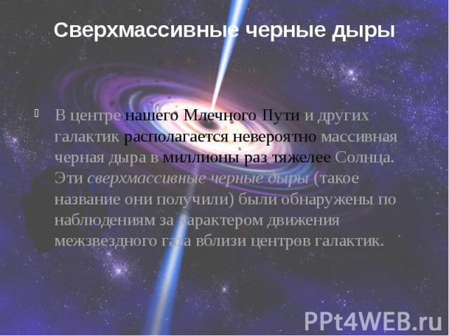 Сверхмассивные черные дыры В центре нашего Млечного Пути и других галактик располагается невероятно массивная черная дыра в миллионы раз тяжелее Солнца. Этисверхмассивные черные дыры(такое название они получили) были обнаружены по наблюд…