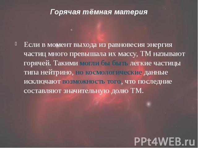 Горячая тёмная материя Если в момент выхода из равновесия энергия частиц много превышала их массу, ТМ называют горячей. Такими могли бы быть легкие частицы типа нейтрино, но космологические данные исключают возможность того, что последние составляют…
