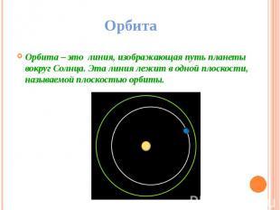 Орбита Орбита – это линия, изображающая путь планеты вокруг Солнца. Эта линия ле