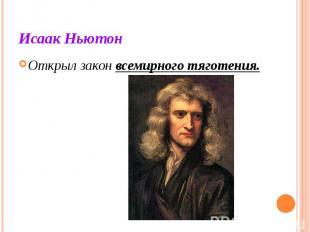 Исаак Ньютон Открыл закон всемирного тяготения.