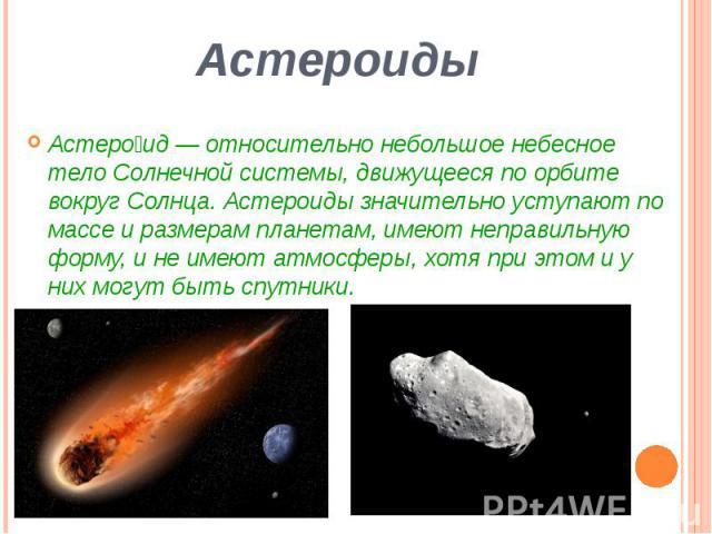 Астероиды Астеро ид— относительно небольшоенебесное телоСолнечной системы, движущееся по орбите вокругСолнца. Астероиды значительно уступают по массе и размерампланетам, имеют неправильную форму, и не имеют атмосферы, х…