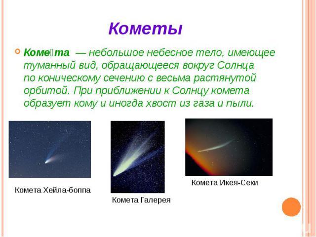 Кометы Коме та— небольшоенебесное тело, имеющее туманный вид, обращающееся вокруг Солнца поконическому сечениюс весьма растянутой орбитой. При приближении кСолнцукомета образует комуи иногдахвост…