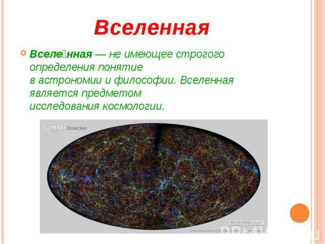 Вселенная Вселе нная— не имеющее строгого определения понятие вастрономииифилософии. Вселенная является предметом исследованиякосмологии.