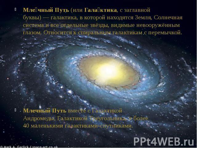Мле чный Путь(илиГала ктика, с заглавной буквы)—галактика, в которой находятсяЗемля,Солнечная системаи все отдельныезвёзды, видимыеневооружённым глазом. Относится кспиральным галактикам с п…