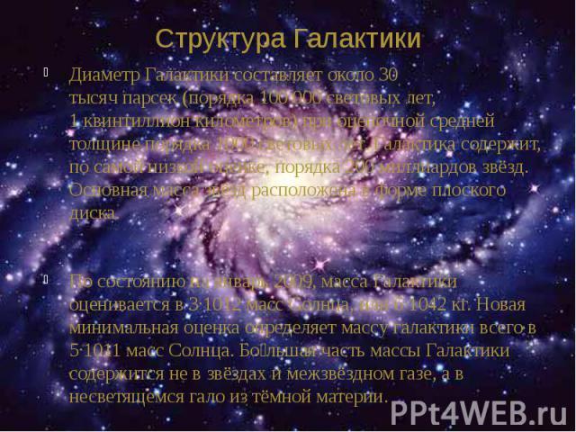 Структура Галактики Диаметр Галактики составляет около 30 тысячпарсек(порядка 100 000световых лет, 1квинтиллионкилометров) при оценочной средней толщине порядка 1000 световых лет. Галактика содержит, по самой низкой оце…