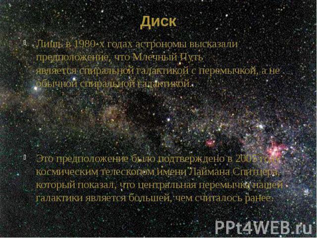 Диск Лишь в 1980-х годах астрономы высказали предположение, что Млечный Путь являетсяспиральной галактикойс перемычкой, а не обычной спиральной галактикой. Это предположение было подтверждено в 2005 году космическим телескопом имени Лайм…