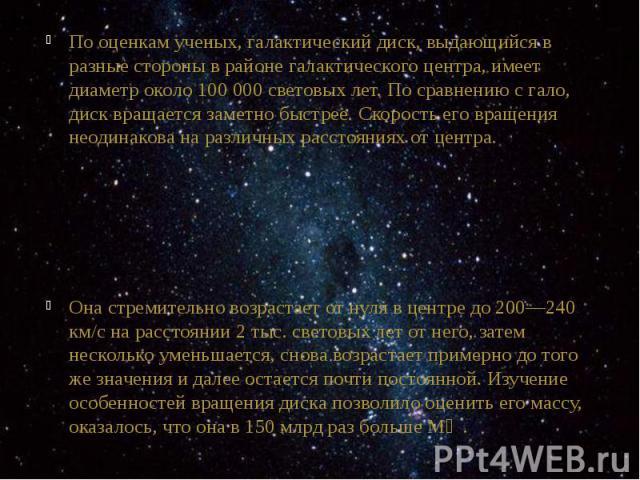 По оценкам ученых,галактический диск, выдающийся в разные стороны в районегалактического центра, имеет диаметр около 100 000световых лет. По сравнению сгало, диск вращается заметно быстрее. Скорость его вращения неодинакова н…