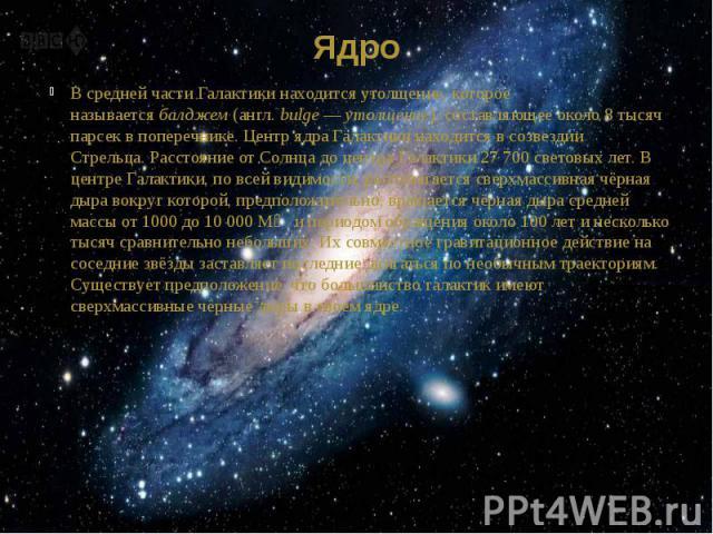 Ядро В средней части Галактики находится утолщение, которое называетсябалджем(англ.bulge—утолщение), составляющее около 8 тысяч парсек в поперечнике. Центр ядра Галактики находится всозвездии Стрельца.Рассто…