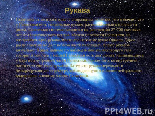 Рукава Галактика относится к классу спиральных галактик, что означает, что у Галактики есть спиральныерукава, расположенные в плоскости диска. Солнечная система находится на расстоянии 27 700 световых лет от галактического центра, вблизи плоск…