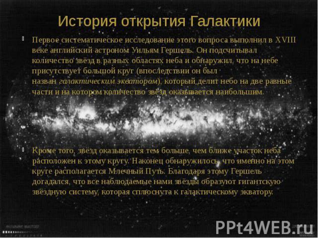 История открытия Галактики Первое систематическое исследование этого вопроса выполнил вXVIII векеанглийский астрономУильям Гершель. Он подсчитывал количество звёзд в разных областях неба и обнаружил, что на небе присутствует большо…