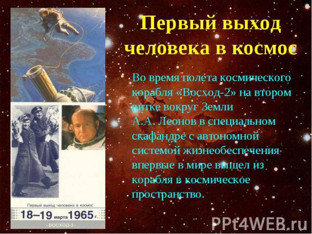 Во время полета космического корабля «Восход-2» на втором витке вокруг Земли А.А. Леонов в специальном скафандре с автономной системой жизнеобеспечения впервые в мире вышел из корабля в космическое пространство. Во время полета космического корабля …