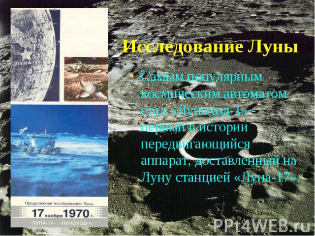 Самым популярным космическим автоматом стал «Луноход-1» - первый в истории передвигающийся аппарат, доставленный на Луну станцией «Луна-17». Самым популярным космическим автоматом стал «Луноход-1» - первый в истории передвигающийся аппарат, доставле…