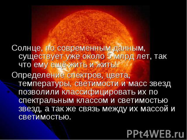 Солнце, по современным данным, существует уже около 5 млрд лет, так что ему ещё жить и жить! Солнце, по современным данным, существует уже около 5 млрд лет, так что ему ещё жить и жить! Определение спектров, цвета, температуры, светимости и масс зве…