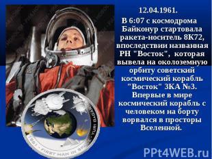 12.04.1961. 12.04.1961. В 6:07 с космодрома Байконур стартовала ракета-носитель
