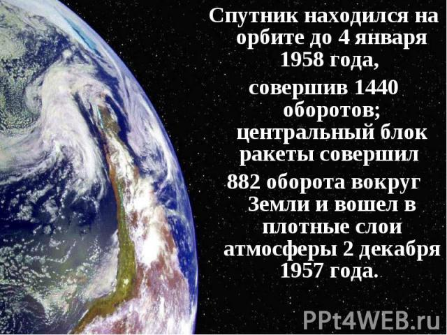 Спутник находился на орбите до 4 января 1958 года, Спутник находился на орбите до 4 января 1958 года, совершив 1440 оборотов; центральный блок ракеты совершил 882 оборота вокруг Земли и вошел в плотные слои атмосферы 2 декабря 1957 года.