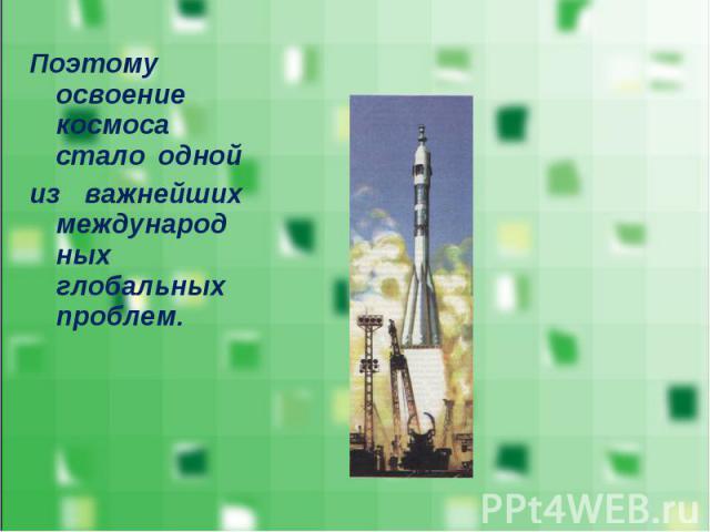 Поэтому освоение космоса стало одной Поэтому освоение космоса стало одной из важнейших международных глобальных проблем.