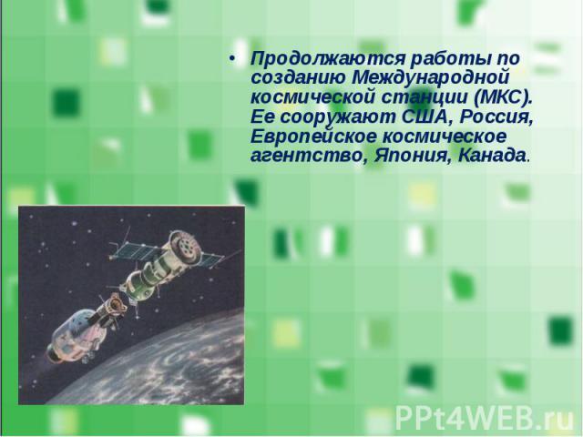 Продолжаются работы по созданию Международной космической станции (МКС). Ее сооружают США, Россия, Европейское космическое агентство, Япония, Канада. Продолжаются работы по созданию Международной космической станции (МКС). Ее сооружают США, Россия, …