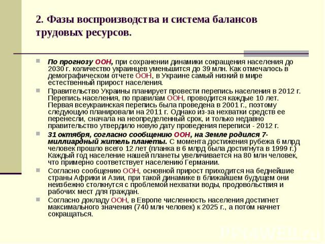 2. Фазы воспроизводства и система балансов трудовых ресурсов. По прогнозу ООН, при сохранении динамики сокращения населения до 2030 г. количество украинцев уменьшится до 39 млн. Как отмечалось в демографическом отчете ООН, в Украине самый низкий в м…