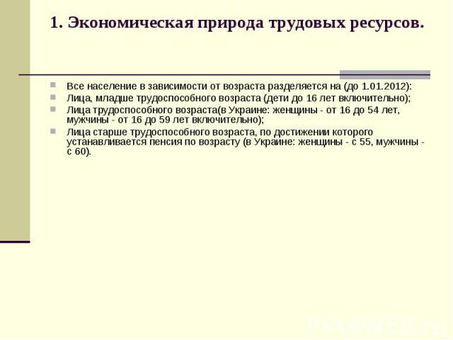 1. Экономическая природа трудовых ресурсов. Все население в зависимости от возраста разделяется на (до 1.01.2012): Лица, младше трудоспособного возраста (дети до 16 лет включительно); Лица трудоспособного возраста(в Украине: женщины - от 16 до 54 ле…