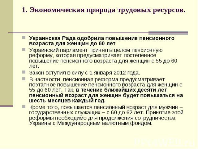 1. Экономическая природа трудовых ресурсов. Украинская Рада одобрила повышение пенсионного возраста для женщин до 60 лет Украинский парламент принял в целом пенсионную реформу, которая предусматривает постепенное повышение пенсионного возраста для ж…