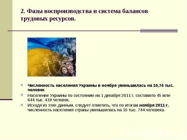 2. Фазы воспроизводства и система балансов трудовых ресурсов. Численность населения Украины в ноябре уменьшилась на 10,74 тыс. человек Население Украины по состоянию на 1 декабря 2011 г. составило 45 млн 644 тыс. 419 человек. Исходя из этих данным, …