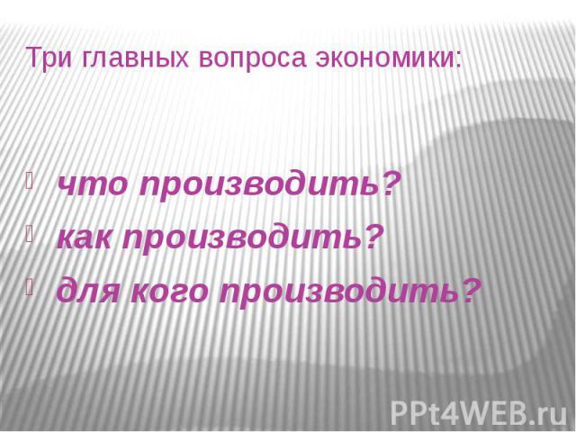 Три главных вопроса экономики: что производить? как производить? для кого производить?