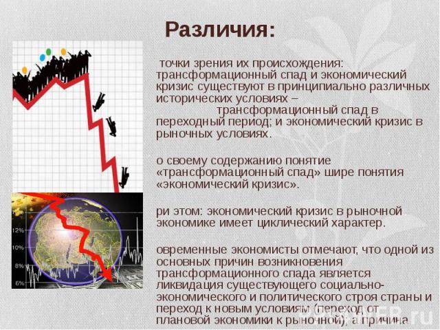 С точки зрения их происхождения: трансформационный спад и экономический кризис существуют в принципиально различных исторических условиях – трансформационный спад в переходный период; и экономический кризис в рыночных условиях. С точки зрения их про…