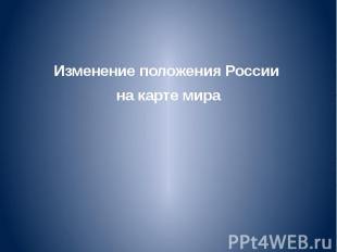 Изменение положения России Изменение положения России на карте мира