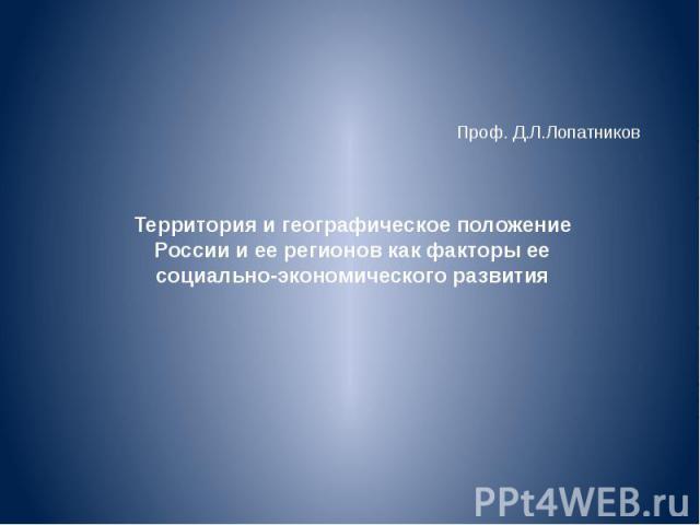 Проф. Д.Л.Лопатников Территория и географическое положение России и ее регионов как факторы ее социально-экономического развития