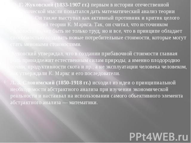 Ю. Г. Жуковский (1833-1907 гг.)первым в истории отечественной экономической мысли попытался дать математический анализ теории ценности. Он также выступал как активный противник и критик целого ряда положений теории К. Маркса. Так, он считал, ч…