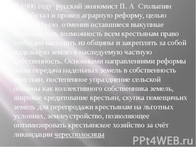 В 1906 году русский экономист П. А Столыпин разработал и провел аграрную реформу, целью которой было отменив оставшиеся выкупные платежи, дать возможность всем крестьянам право свободно выходить из общины и закреплять за собой надельную землю в насл…