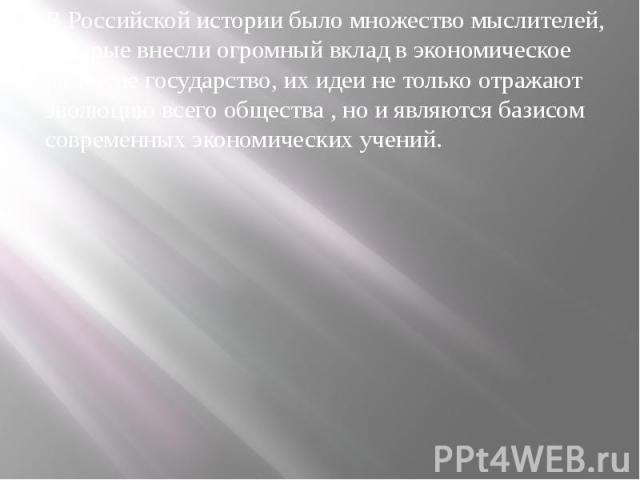 В Российской истории было множество мыслителей, которые внесли огромный вклад в экономическое развитие государство, их идеи не только отражают эволюцию всего общества , но и являются базисом современных экономических учений. В Российской истории был…