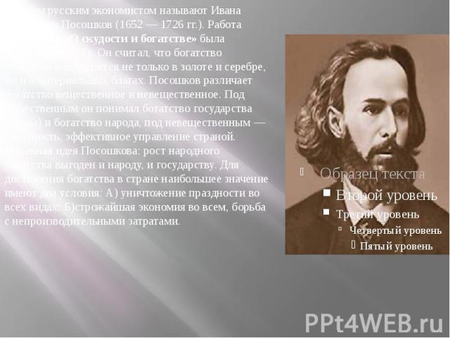 Первым русским экономистом называют Ивана Тихонович Посошков (1652 — 1726 гг.). Работа Посошкова«О скудости и богатстве»была написана в 1724 г. Он считал, что богатство общества воплощается не только в золоте и серебре, но и в материальн…
