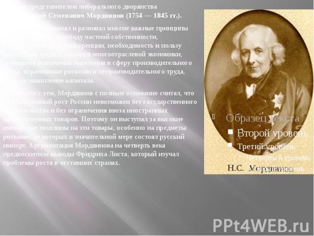 Другим представителем либерального дворянства былНиколай Семенович Мордвинов (1754 — 1845 гг.). Другим представителем либерального дворянства былНиколай Семенович Мордвинов (1754 — 1845 гг.). Мордвинов принимал и развивал мно…