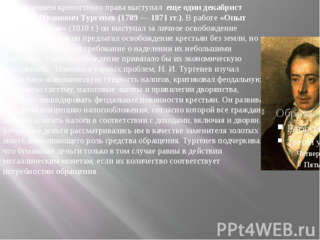 С осуждением крепостного права выступал еще один декабрист Николай Иванович Тургенев (1789 — 1871 гг.).В работе«Опыт теории налогов»(1818 г.) он выступал за личное освобождение крестьян. Вначале он предлагал освобождение крес…