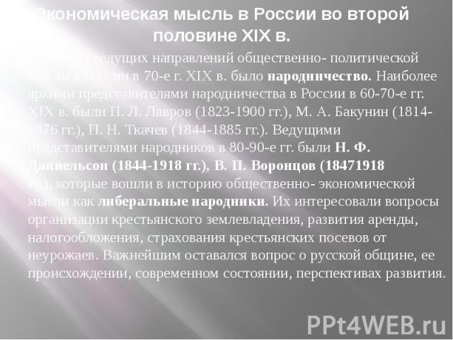 Экономическая мысль в России во второй половине XIX в. Одним из ведущих направлений общественно- политической мысли в России в 70-е г. XIX в. былонародничество. Наиболее яркими представителями народничества в России в 60-70-е гг. XIX в. были П…
