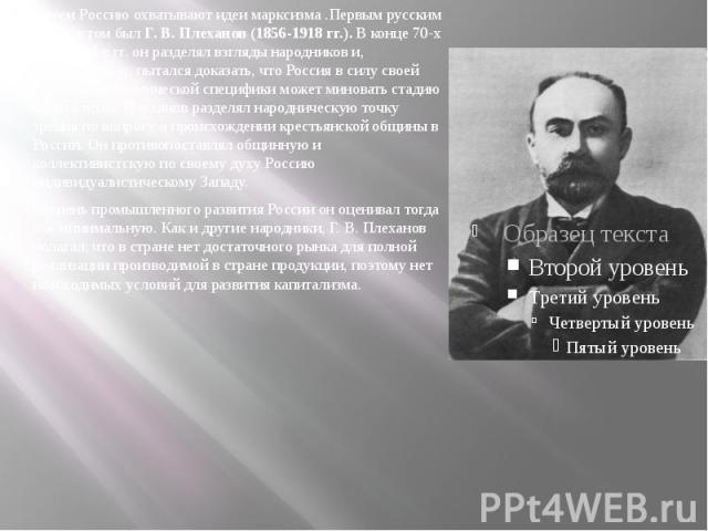 Затем Россию охватывают идеи марксизма .Первым русским марксистом былГ. В. Плеханов (1856-1918 гг.).В конце 70-х начале 80-х гг. он разделял взгляды народников и, следовательно, пытался доказать, что Россия в силу своей историко-экономич…