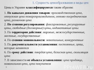 1. Сущность ценообразования и виды цен Цены в Украине классифицируются таким обр
