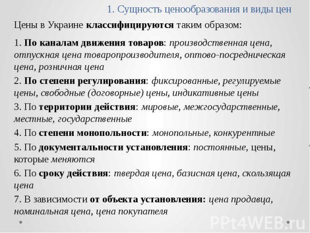 1. Сущность ценообразования и виды цен Цены в Украине классифицируются таким образом: 1. По каналам движения товаров: производственная цена, отпускная цена товаропроизводителя, оптово-посредническая цена, розничная цена 2. По степени регулирования: …