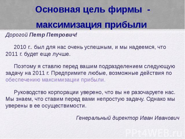 Основная цель фирмы - максимизация прибыли Дорогой Петр Петрович! 2010 г.. был для нас очень успешным, и мы надеемся, что 2011 г. будет еще лучше. Поэтому я ставлю перед вашим подразделением следующую задачу на 2011 г. Предпримите любые, возможные д…